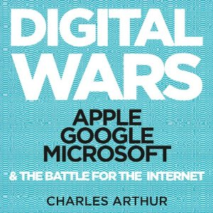 Digital Wars Apple, Google, Microsoft, and the Battle for the Internet
